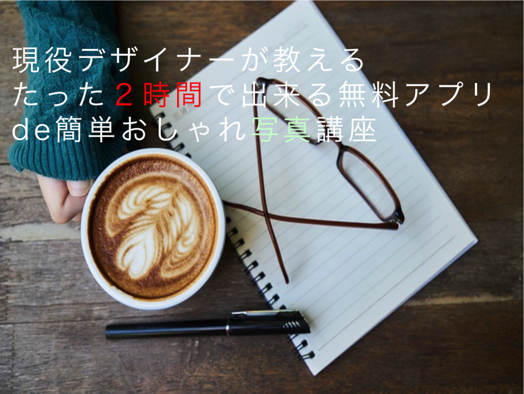 【募集開始!】現役デザイナーが教えるたった2時間で出来る無料アプリde簡単おしゃれ写真講座